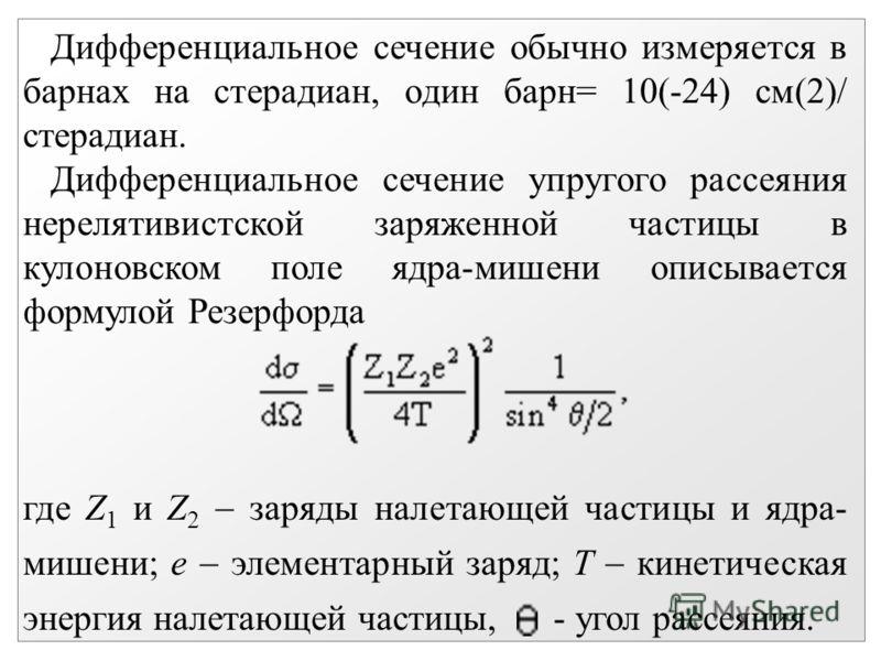 Дифференциальное сечение обычно измеряется в барнах на стерадиан, один барн= 10(-24) см(2)/ стерадиан. Дифференциальное сечение упругого рассеяния нерелятивистской заряженной частицы в кулоновском поле ядра-мишени описывается формулой Резерфорда где