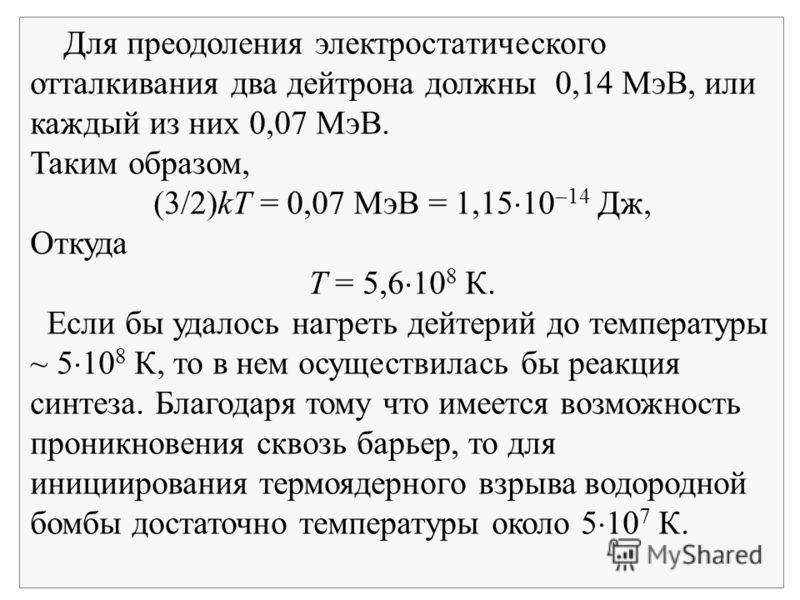 Для преодоления электростатического отталкивания два дейтрона должны 0,14 МэВ, или каждый из них 0,07 МэВ. Таким образом, (3/2)kT = 0,07 МэВ = 1,15 10 14 Дж, Откуда Т = 5,6 10 8 К. Если бы удалось нагреть дейтерий до температуры ~ 5 10 8 К, то в нем