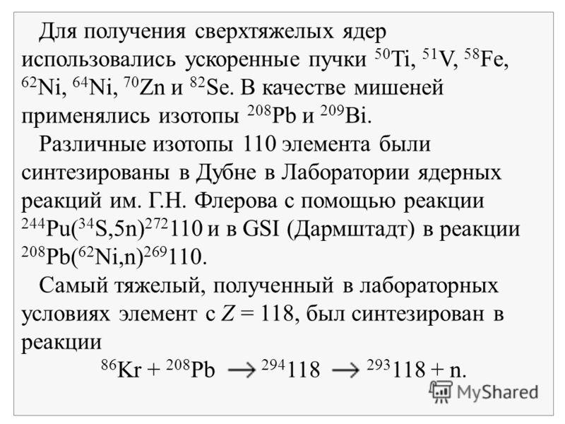 Для получения сверхтяжелых ядер использовались ускоренные пучки 50 Ti, 51 V, 58 Fe, 62 Ni, 64 Ni, 70 Zn и 82 Se. В качестве мишеней применялись изотопы 208 Pb и 209 Bi. Различные изотопы 110 элемента были синтезированы в Дубне в Лаборатории ядерных р