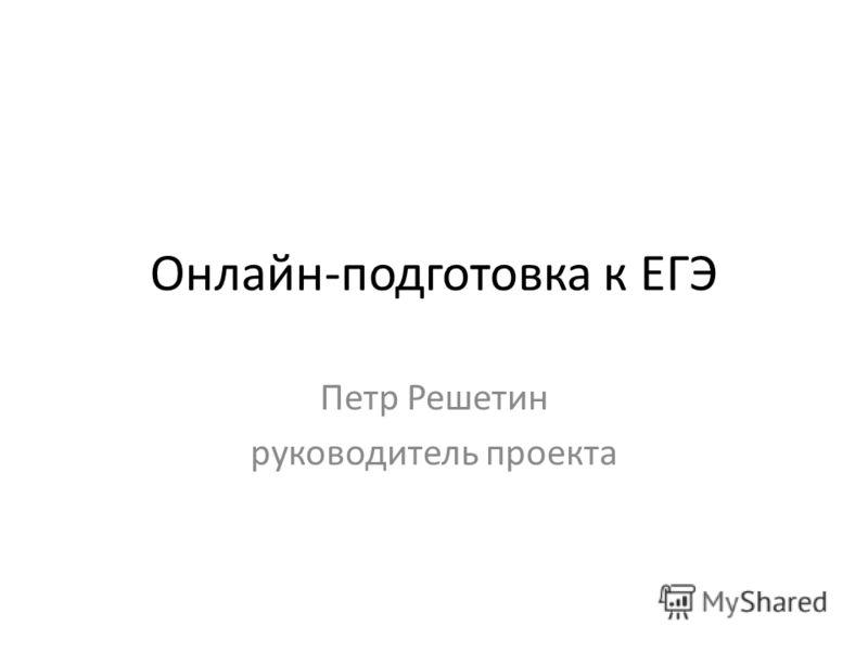 Онлайн-подготовка к ЕГЭ Петр Решетин руководитель проекта
