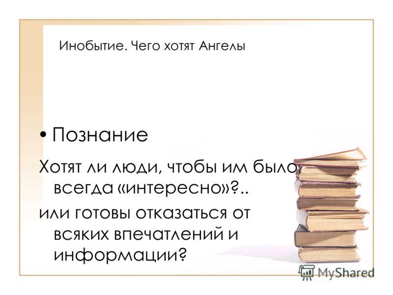 Познание Хотят ли люди, чтобы им было всегда «интересно»?.. или готовы отказаться от всяких впечатлений и информации? Инобытие. Чего хотят Ангелы
