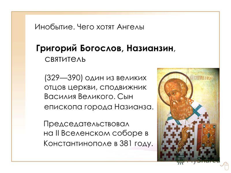 Инобытие. Чего хотят Ангелы Григорий Богослов, Назианзин, святитель (329390) один из великих отцов церкви, сподвижник Василия Великого. Сын епископа города Назианза. Председательствовал на II Вселенском соборе в Константинополе в 381 году.