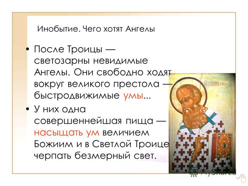 Инобытие. Чего хотят Ангелы После Троицы светозарны невидимые Ангелы. Они свободно ходят вокруг великого престола быстродвижимые умы... У них одна совершеннейшая пища насыщать ум величием Божиим и в Светлой Троице черпать безмерный свет.