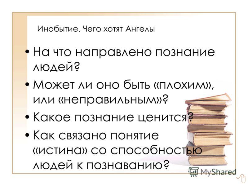 Инобытие. Чего хотят Ангелы На что направлено познание людей? Может ли оно быть «плохим», или «неправильным»? Какое познание ценится? Как связано понятие «истина» со способностью людей к познаванию?