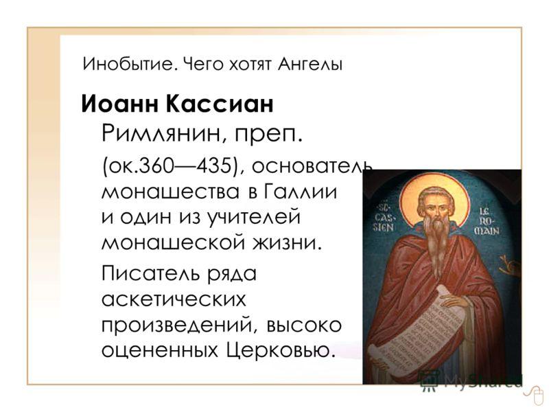 Инобытие. Чего хотят Ангелы Иоанн Кассиан Римлянин, преп. (ок.360435), основатель монашества в Галлии и один из учителей монашеской жизни. Писатель ряда аскетических произведений, высоко оцененных Церковью.