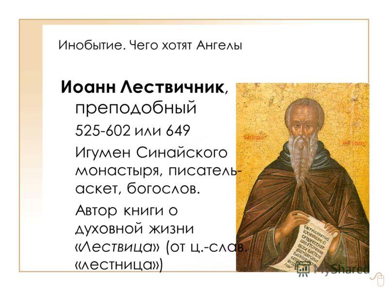 Инобытие. Чего хотят Ангелы Иоанн Лествичник, преподобный 525-602 или 649 Игумен Синайского монастыря, писатель- аскет, богослов. Автор книги о духовной жизни «Лествица» (от ц.-слав. «лестница»)
