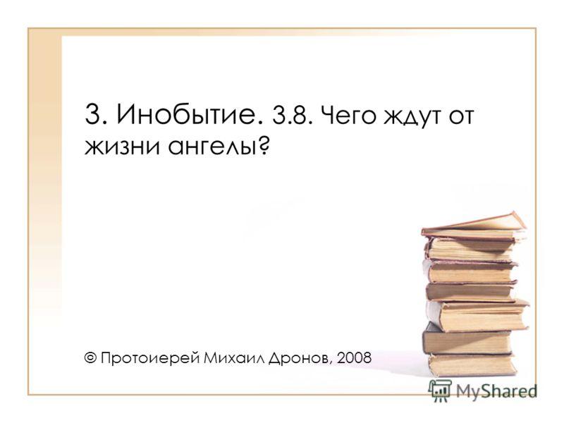 3. Инобытие. 3.8. Чего ждут от жизни ангелы? © Протоиерей Михаил Дронов, 2008