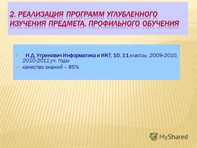 Н.Д. Угринович Информатика и ИКТ, 10, 11 классы, 2009-2010, 2010-2011 уч. годы качество знаний – 85%
