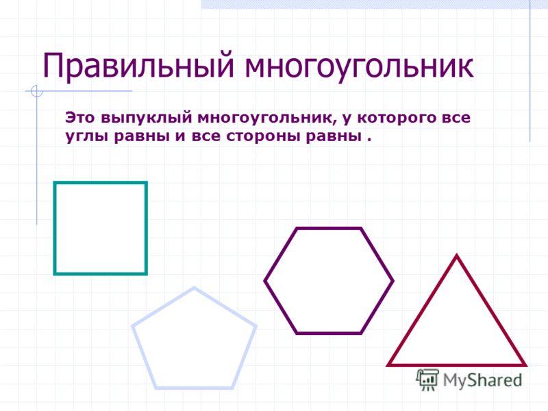 Правильный многоугольник Это выпуклый многоугольник, у которого все углы равны и все стороны равны.