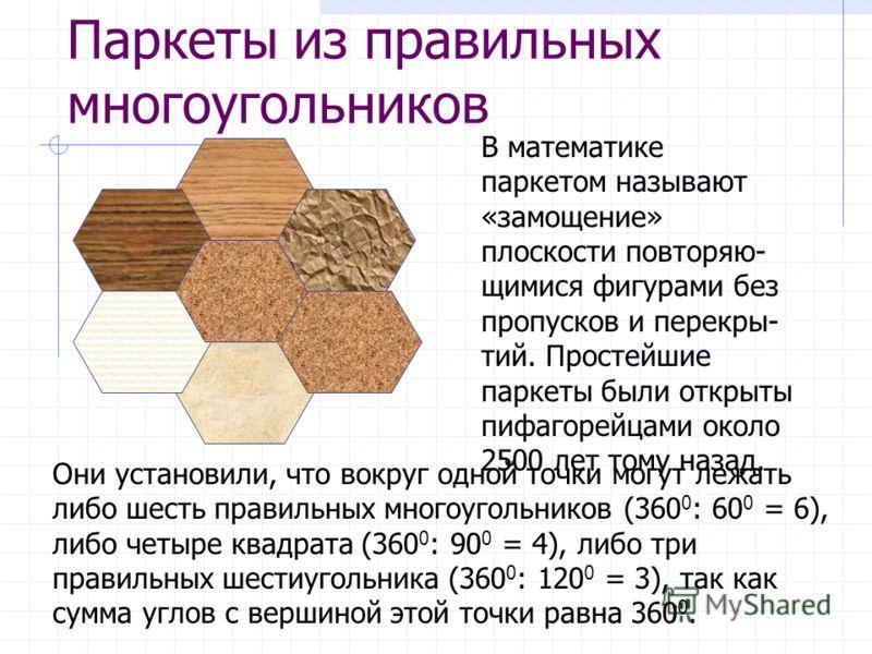 Паркеты из правильных многоугольников В математике паркетом называют «замощение» плоскости повторяю- щимися фигурами без пропусков и перекры- тий. Простейшие паркеты были открыты пифагорейцами около 2500 лет тому назад. Они установили, что вокруг одн
