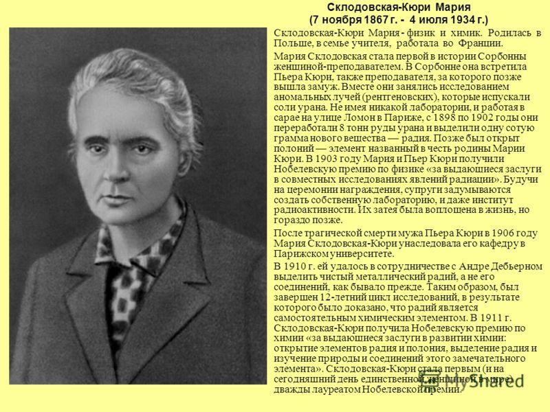 Склодовская-Кюри Мария (7 ноября 1867 г. - 4 июля 1934 г.) Склодовская-Кюри Мария - физик и химик. Родилась в Польше, в семье учителя, работала во Франции. Мария Склодовская стала первой в истории Сорбонны женщиной-преподавателем. В Сорбонне она встр