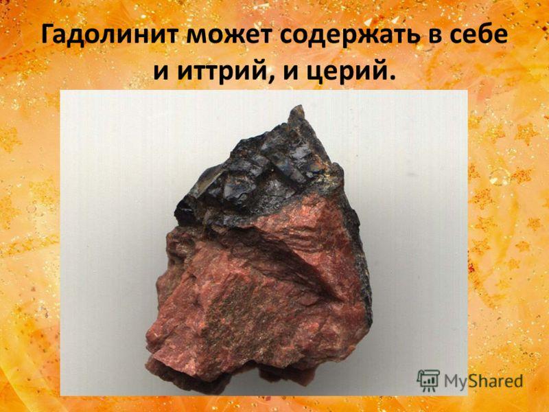 Гадолинит может содержать в себе и иттрий, и церий.