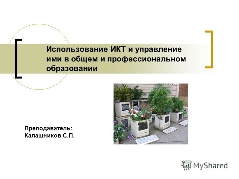 Использование ИКТ и управление ими в общем и профессиональном образовании Преподаватель: Калашников С.П.