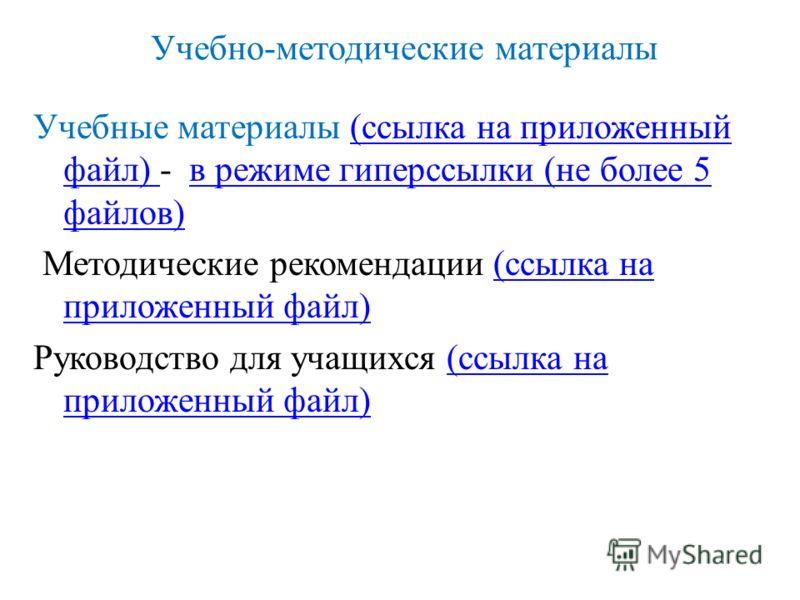 Учебно-методические материалы Учебные материалы (ссылка на приложенный файл) - в режиме гиперссылки (не более 5 файлов)(ссылка на приложенный файл) в режиме гиперссылки (не более 5 файлов) Методические рекомендации (ссылка на приложенный файл)(ссылка