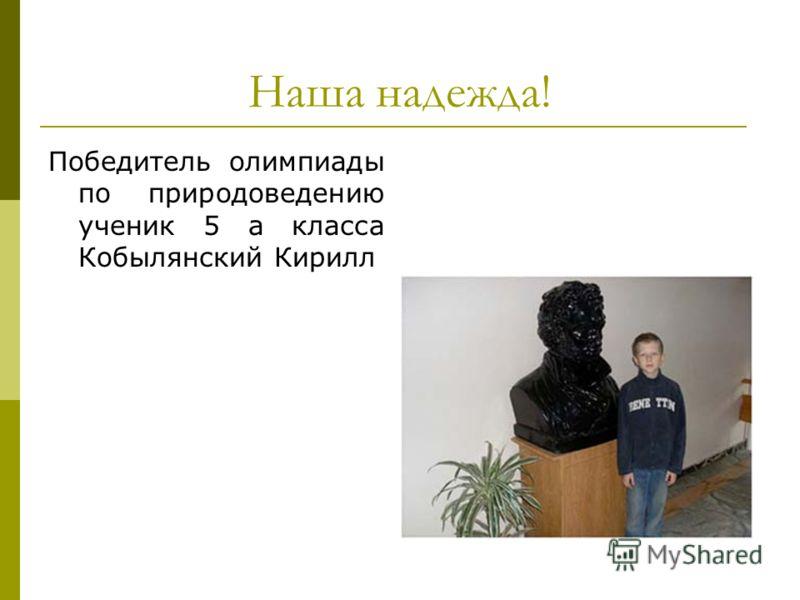 Наша надежда! Победитель олимпиады по природоведению ученик 5 а класса Кобылянский Кирилл