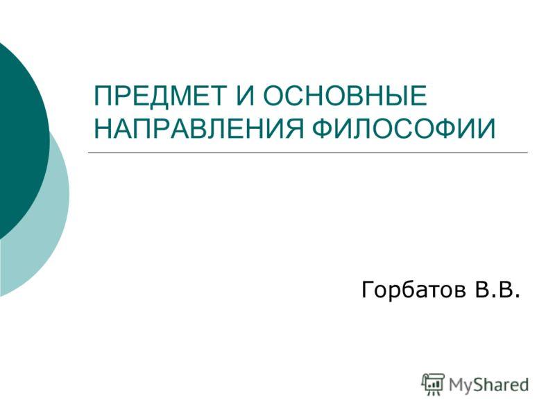 ПРЕДМЕТ И ОСНОВНЫЕ НАПРАВЛЕНИЯ ФИЛОСОФИИ Горбатов В.В.