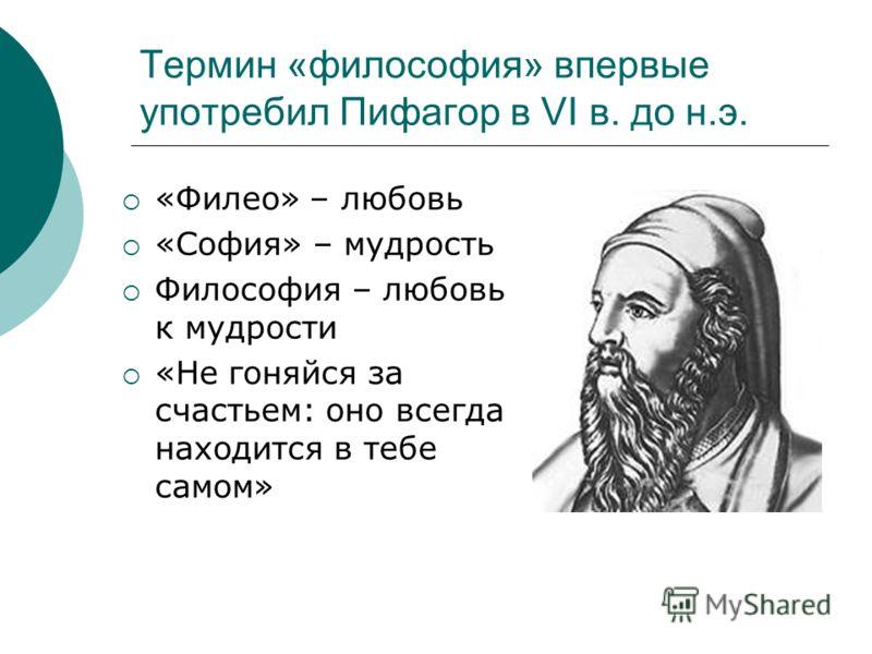 Термин «философия» впервые употребил Пифагор в VI в. до н.э. «Филео» – любовь «София» – мудрость Философия – любовь к мудрости «Не гоняйся за счастьем: оно всегда находится в тебе самом»