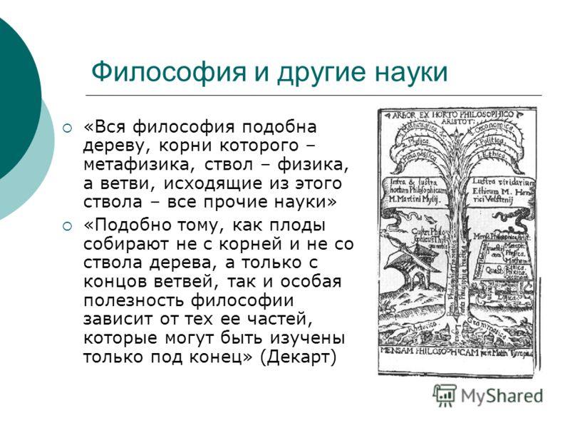 Философия и другие науки «Вся философия подобна дереву, корни которого – метафизика, ствол – физика, а ветви, исходящие из этого ствола – все прочие науки» «Подобно тому, как плоды собирают не с корней и не со ствола дерева, а только с концов ветвей,