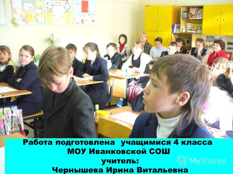 Работа подготовлена учащимися 4 класса МОУ Иванковской СОШ учитель: Чернышева Ирина Витальевна
