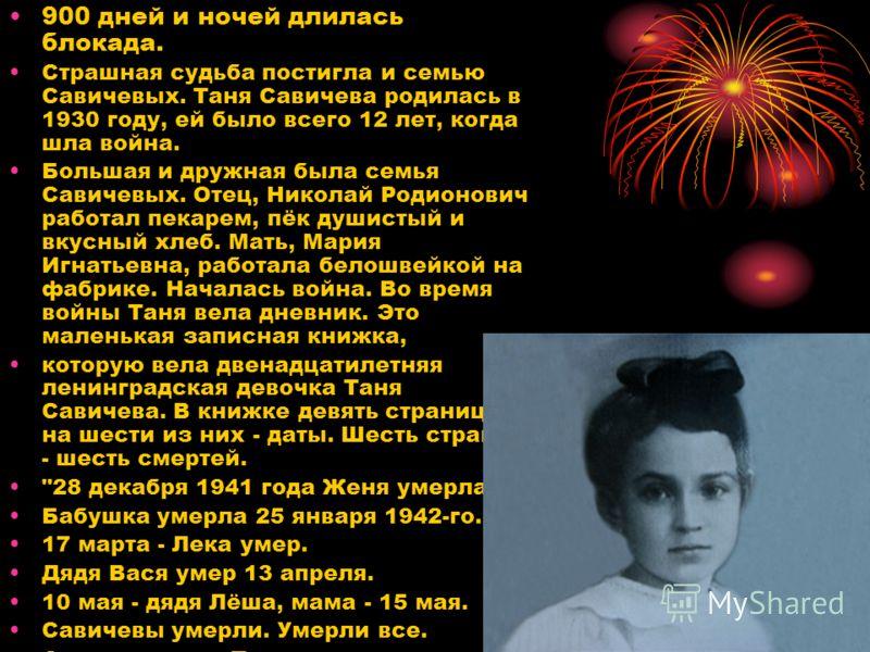 900 дней и ночей длилась блокада. Страшная судьба постигла и семью Савичевых. Таня Савичева родилась в 1930 году, ей было всего 12 лет, когда шла война. Большая и дружная была семья Савичевых. Отец, Николай Родионович работал пекарем, пёк душистый и