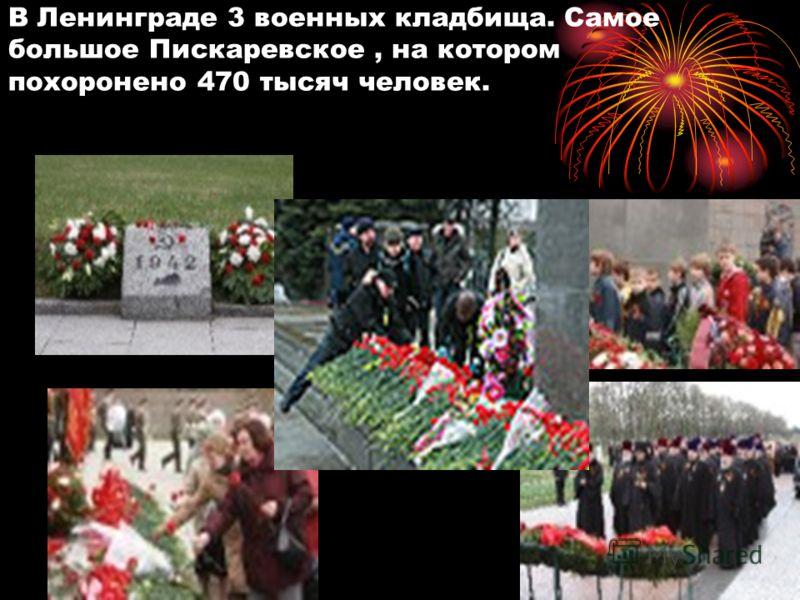 В Ленинграде 3 военных кладбища. Самое большое Пискаревское, на котором похоронено 470 тысяч человек.