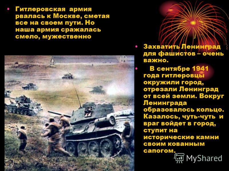 Гитлеровская армия рвалась к Москве, сметая все на своем пути. Но наша армия сражалась смело, мужественно Захватить Ленинград для фашистов – очень важно. В сентябре 1941 года гитлеровцы окружили город, отрезали Ленинград от всей земли. Вокруг Ленингр