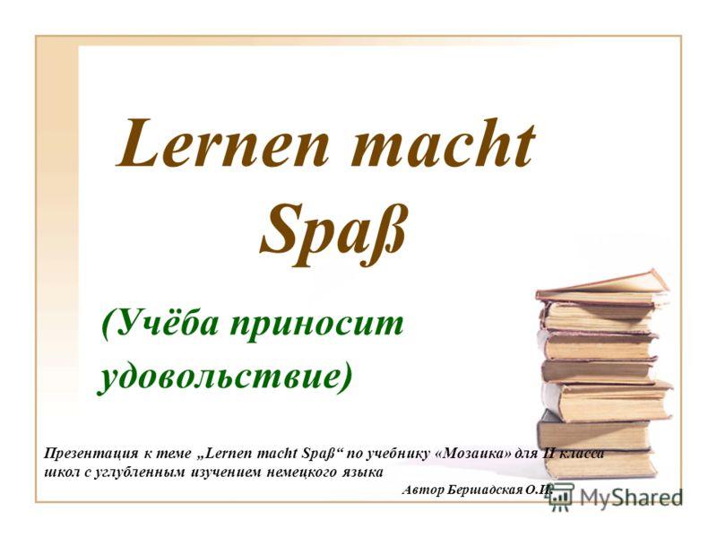Lernen macht Spaß (Учёба приносит удовольствие) Презентация к теме Lernen macht Spaß по учебнику «Мозаика» для II класса школ с углубленным изучением немецкого языка Автор Бершадская О.И.