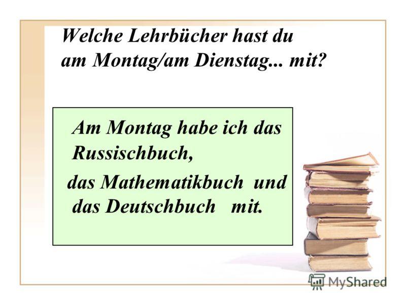 Welche Lehrbücher hast du am Montag/am Dienstag... mit? Am Montag habe ich das Russischbuch, das Mathematikbuch und das Deutschbuch mit.