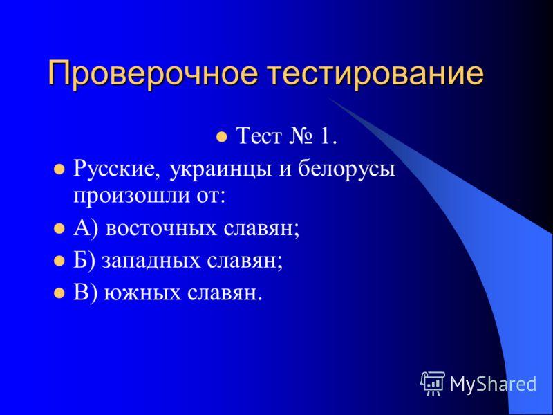 Проверочное тестирование Тест 1. Русские, украинцы и белорусы произошли от: А) восточных славян; Б) западных славян; В) южных славян.