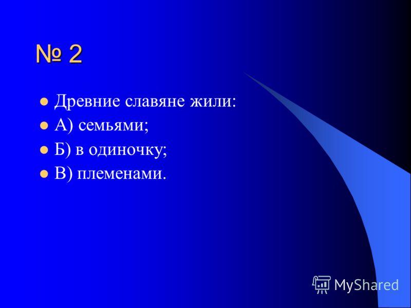 2 Древние славяне жили: А) семьями; Б) в одиночку; В) племенами.
