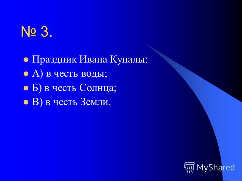 3. Праздник Ивана Купалы: А) в честь воды; Б) в честь Солнца; В) в честь Земли.