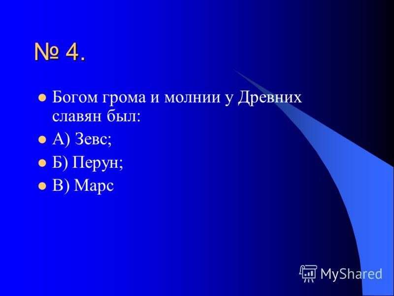 4. Богом грома и молнии у Древних славян был: А) Зевс; Б) Перун; В) Марс