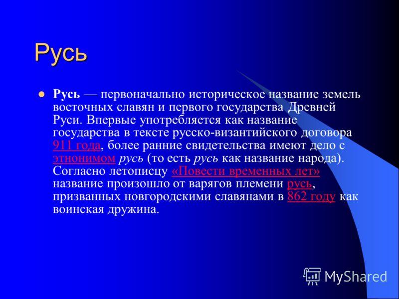 Русь Русь первоначально историческое название земель восточных славян и первого государства Древней Руси. Впервые употребляется как название государства в тексте русско-византийского договора 911 года, более ранние свидетельства имеют дело с этнонимо