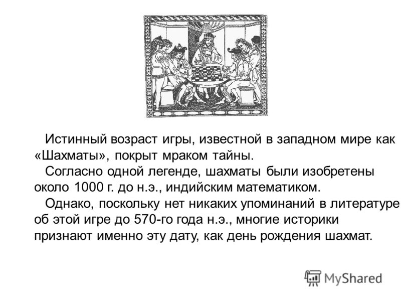 Истинный возраст игры, известной в западном мире как «Шахматы», покрыт мраком тайны. Согласно одной легенде, шахматы были изобретены около 1000 г. до н.э., индийским математиком. Однако, поскольку нет никаких упоминаний в литературе об этой игре до 5
