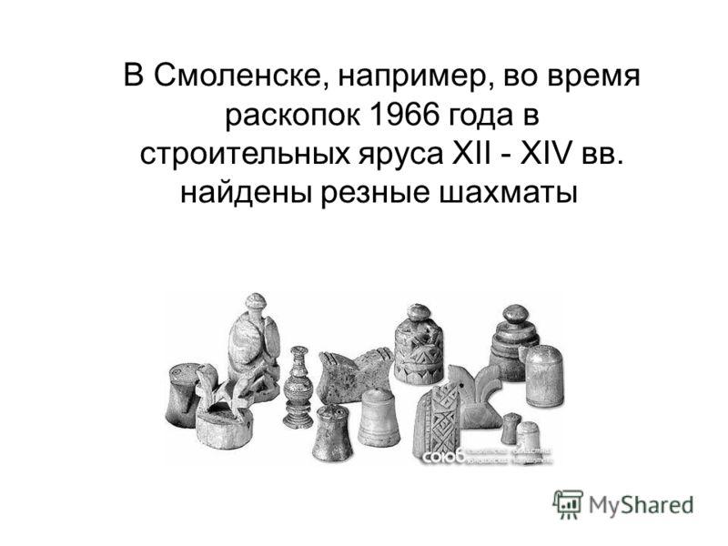 В Смоленске, например, во время раскопок 1966 года в строительных яруса XII - XIV вв. найдены резные шахматы
