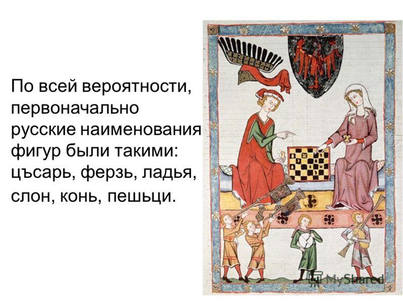 По всей вероятности, первоначально русские наименования фигур были такими: цъсарь, ферзь, ладья, слон, конь, пешьци.