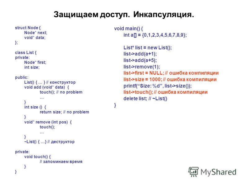 Защищаем доступ. Инкапсуляция. struct Node { Node* next; void* data; }; class List { private: Node* first; int size; public: List() { … } // конструктор void add (void* data) { touch(); // no problem … } int size () { return size; // no problem } voi