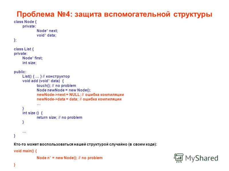 Проблема 4: защита вспомогательной структуры class Node { private: Node* next; void* data; }; class List { private: Node* first; int size; public: List() { … } // конструктор void add (void* data) { touch(); // no problem Node newNode = new Node(); n