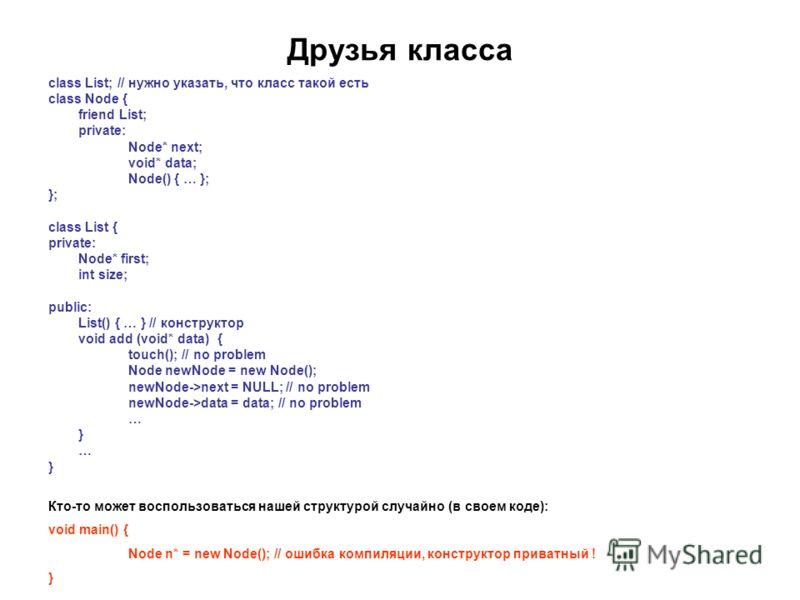 Друзья класса class List; // нужно указать, что класс такой есть class Node { friend List; private: Node* next; void* data; Node() { … }; }; class List { private: Node* first; int size; public: List() { … } // конструктор void add (void* data) { touc