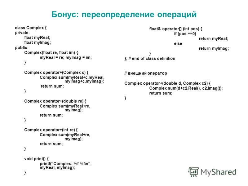 Бонус: переопределение операций class Complex { private: float myReal; float myImag; public: Complex(float re, float im) { myReal = re; myImag = im; } Complex operator+(Complex c) { Complex sum(myReal+c.myReal, myImag+c.myImag); return sum; } Complex