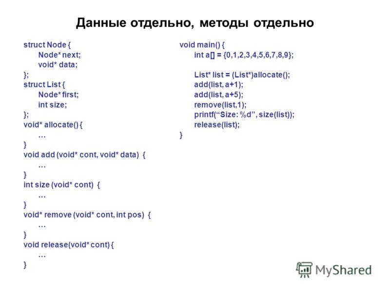 Данные отдельно, методы отдельно struct Node { Node* next; void* data; }; struct List { Node* first; int size; }; void* allocate() { … } void add (void* cont, void* data) { … } int size (void* cont) { … } void* remove (void* cont, int pos) { … } void