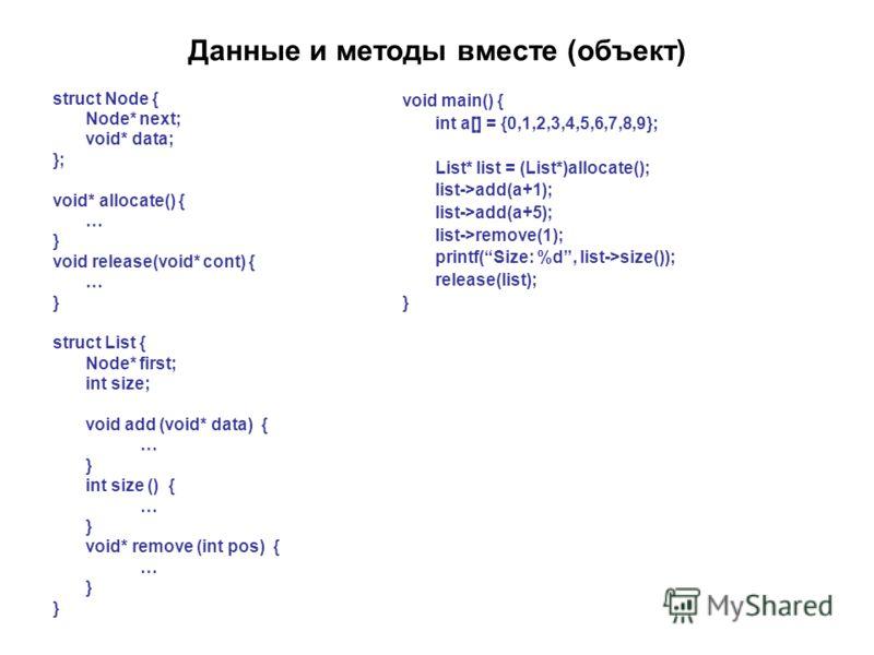 Данные и методы вместе (объект) struct Node { Node* next; void* data; }; void* allocate() { … } void release(void* cont) { … } struct List { Node* first; int size; void add (void* data) { … } int size () { … } void* remove (int pos) { … } void main()