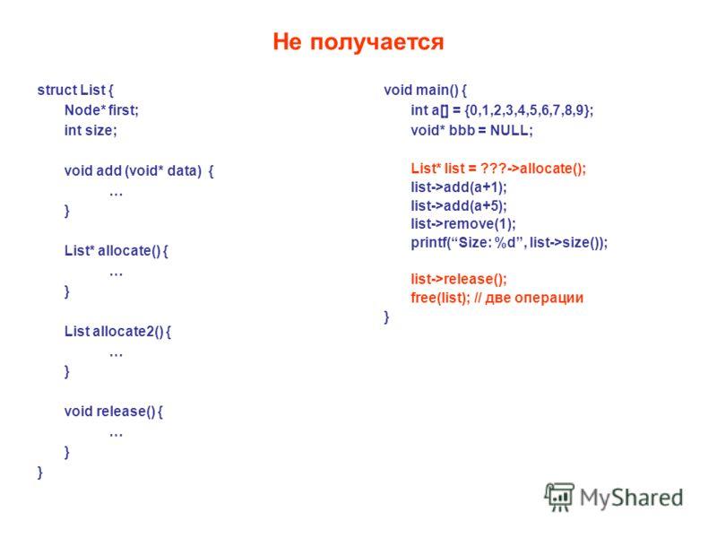 Не получается void main() { int a[] = {0,1,2,3,4,5,6,7,8,9}; void* bbb = NULL; List* list = ???->allocate(); list->add(a+1); list->add(a+5); list->remove(1); printf(Size: %d, list->size()); list->release(); free(list); // две операции } struct List {