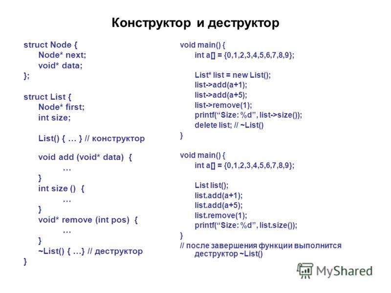 Конструктор и деструктор struct Node { Node* next; void* data; }; struct List { Node* first; int size; List() { … } // конструктор void add (void* data) { … } int size () { … } void* remove (int pos) { … } ~List() { …} // деструктор } void main() { i