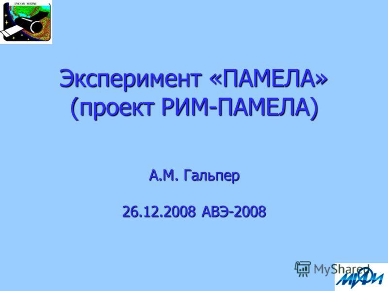 Эксперимент «ПАМЕЛА» (проект РИМ-ПАМЕЛА) А.М. Гальпер 26.12.2008 АВЭ-2008