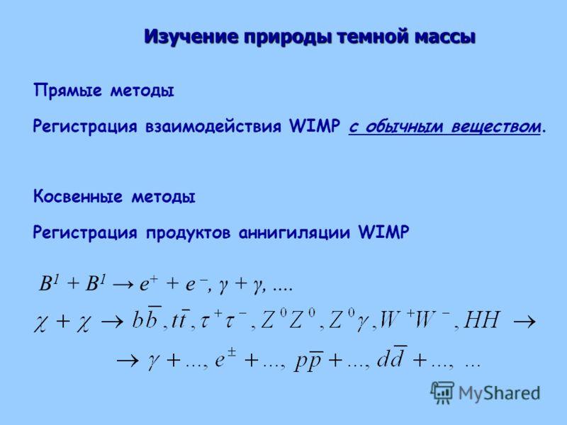 B 1 + B 1 e + + e –, γ + γ,.... Прямые методы Регистрация взаимодействия WIMP с обычным веществом. Косвенные методы Регистрация продуктов аннигиляции WIMP