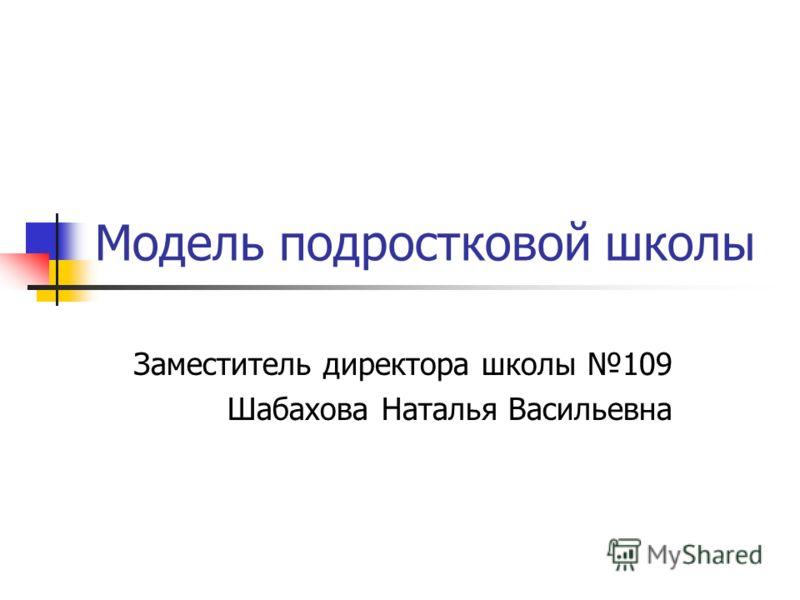 Модель подростковой школы Заместитель директора школы 109 Шабахова Наталья Васильевна