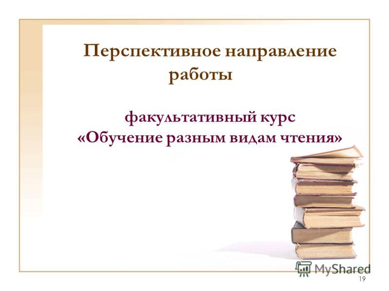 19 Перспективное направление работы факультативный курс «Обучение разным видам чтения»