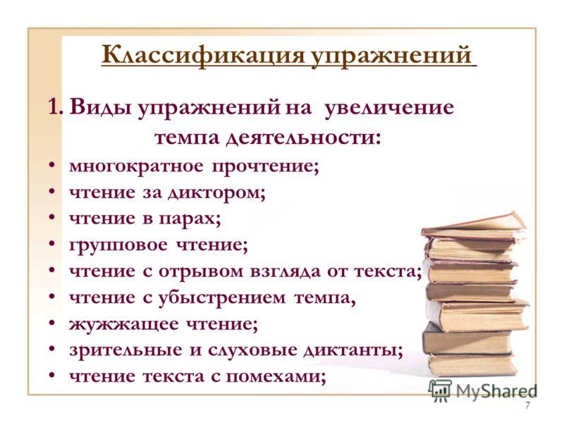 7 Классификация упражнений 1.Виды упражнений на увеличение темпа деятельности: многократное прочтение; чтение за диктором; чтение в парах; групповое чтение; чтение с отрывом взгляда от текста; чтение с убыстрением темпа, жужжащее чтение; зрительные и