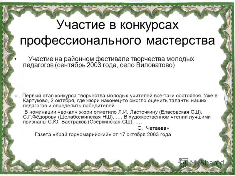 Участие в конкурсах профессионального мастерства Участие на районном фестивале творчества молодых педагогов (сентябрь 2003 года, село Виловатово) «…Первый этап конкурса творчества молодых учителей всё-таки состоялся. Уже в Картуково, 2 октября, где ж